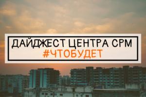 ДАЙДЖЕСТ ЦЕНТРА СРМ #ЧТОБУДЕТ (11 неделя 2019 г.)