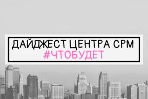 ДАЙДЖЕСТ ЦЕНТРА СРМ #ЧТОБУДЕТ (12 неделя 2019 г.)