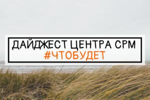 ДАЙДЖЕСТ ЦЕНТРА СРМ #ЧТОБУДЕТ (13 неделя 2019 г.)