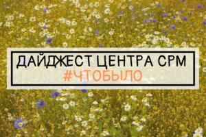 ДАЙДЖЕСТ ЦЕНТРА СРМ #ЧТОБЫЛО (16 неделя 2019 г.)
