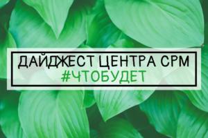 ДАЙДЖЕСТ ЦЕНТРА СРМ #ЧТОБУДЕТ (15 неделя 2019 г.)