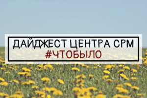 ДАЙДЖЕСТ ЦЕНТРА СРМ #ЧТОБЫЛО (13 неделя 2019 г.)