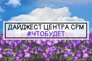 ДАЙДЖЕСТ ЦЕНТРА СРМ #ЧТОБУДЕТ (17 неделя 2019 г.)